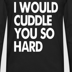 I Would Cuddle You So Hard - Men's Premium Long Sleeve T-Shirt