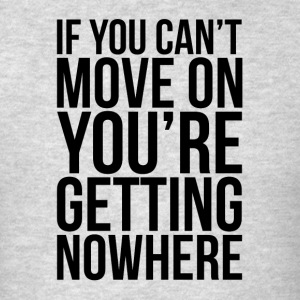 IF YOU CAN'T MOVE ON, YOU'RE GETTING NOWHERE Sportswear - Men's T-Shirt