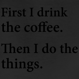First I Drink The Coffee.  Then I Do The Things. T-Shirts - Leggings