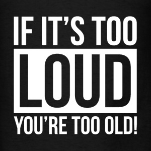 IF IT'S TOO LOUD, YOU'RE TOO OLD! MUSIC ROCK Hoodies - Men's T-Shirt
