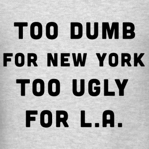 Too dumb for New York, Too ugly for LA (2) - Men's T-Shirt