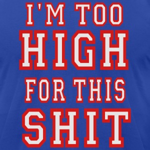 I'M TOO HIGH FOR THIS SHIT Hoodies - Men's T-Shirt by American Apparel