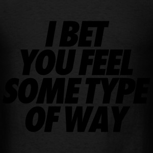 I Bet You Feel Some Type Of Way Long Sleeve Shirts - Men's T-Shirt