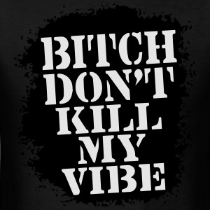 BITCH, DON'T KILL MY VIBE - Men's T-Shirt
