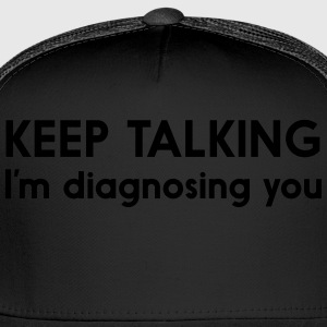 Keep talking I'm diagnosing you T-Shirts - Trucker Cap