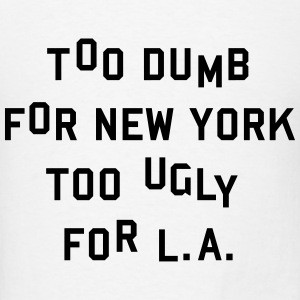 Too dumb for New York too ugly for L.A. Hoodies - Men's T-Shirt