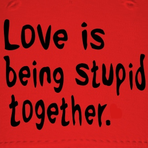 Love is being stupid together Love is life and if you miss love ,you miss life. - Baseball Cap