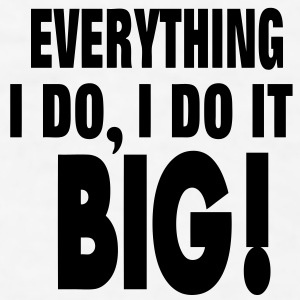 EVERYTHING I DO, I DO IT BIG! - Men's T-Shirt
