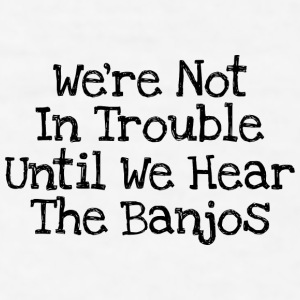 We're Not In Trouble Until We Hear The Banjos - Men's T-Shirt