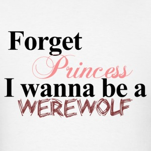 Forget Princess I wanna be a WEREWOLF Twilight Hoodie - Men's T-Shirt