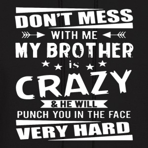 Don t mess with me my brother is crazy and he will - Men's Hoodie