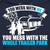 You Mess With Me You Mess With Whole Trailer Park - Men's Hoodie