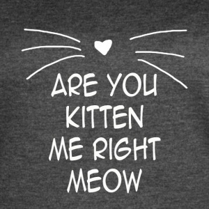 ARE YOU KITTEN ME RIGHT MEOW - Women's Vintage Sport T-Shirt