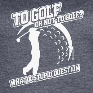 To Golf Or Not To Golf Stupid Question T Shirt - Women's Vintage Sport T-Shirt