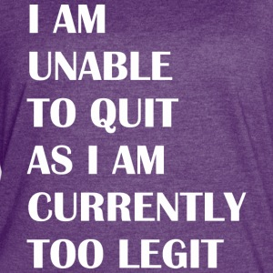 I Am Unable To Quit As I Am Currently Too Legit - Women's Vintage Sport T-Shirt