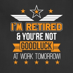Im Retired Youre Not Good Luck Work Tomorrow - Adjustable Apron