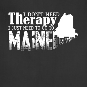 I Just Need To Go To Maine T Shirt - Adjustable Apron