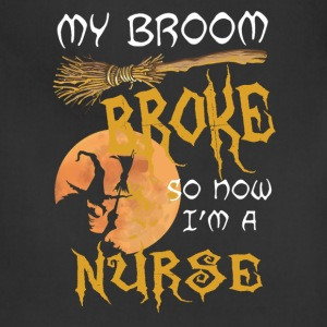 My broom broke so now I m a nurse - Adjustable Apron