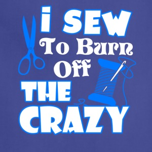 I Sewing To Burn Off The Crazy Shirt - Adjustable Apron