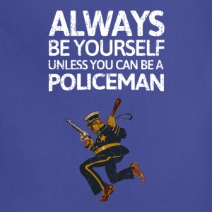 Always be youself unless you can be a policeman! - Adjustable Apron
