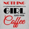 Nothing stands between a girl and her coffee - Women's 50/50 T-Shirt