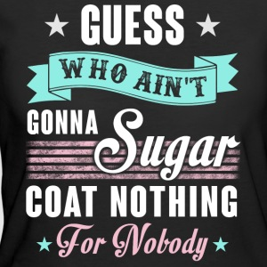 Guess Who Ain't Gonna Sugar Coat Nothing T Shirt - Women's 50/50 T-Shirt