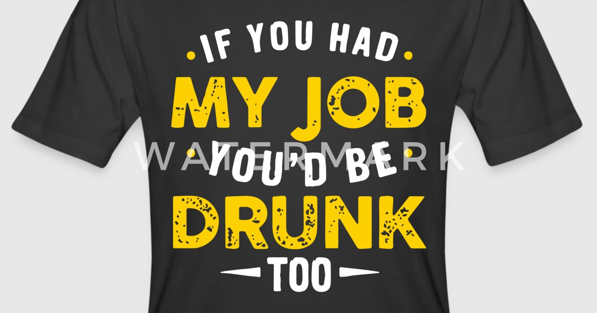 If You Had My Job You D Be Drunk Too T Shirts By Maranieves