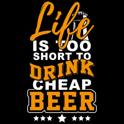 Life is too short for cheap beer