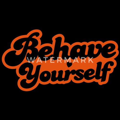 behave yourself by jazzydesignz spreadshirt