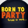 Born to PARTY - forced to work - Baseball Cap