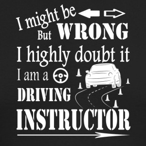 I MIGHT BE WRONG I AM A DRIVING INSTRUCTOR SHIRT - Men's Long Sleeve T-Shirt by Next Level