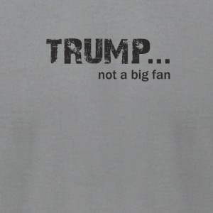 Trump not a Big Fan - Men's T-Shirt by American Apparel
