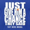 Just Give Him a Chance They Said. They Were Wrong. - Men's Fine Jersey T-Shirt