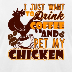 Drink Coffee And Pet My Chickens Shirt - Men's T-Shirt by American Apparel