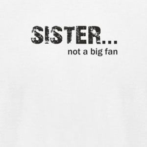 Sister not a Big Fan - Men's T-Shirt by American Apparel
