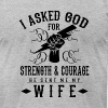 I asked god for Strength & Courage he sent my wife - Men's Fine Jersey T-Shirt