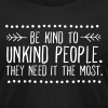 Be Kind To Unkind People. The Need It The Most. - Men's Fine Jersey T-Shirt
