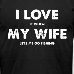I LOVE IT WHEN MY WIFE LETS ME GO FISHING T-SHIRTS - Men's T-Shirt by American Apparel