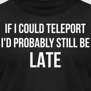 If I Could Teleport Id Probably Still Be Late - Men's T-Shirt by American Apparel