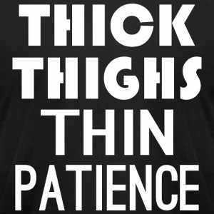 Thick Thighs Thin Patience - Men's T-Shirt by American Apparel