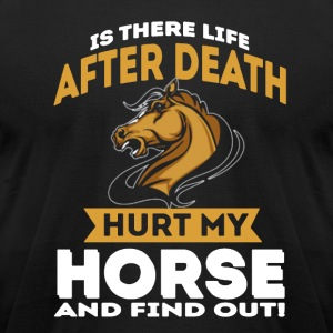 IS THERE LIFE AFTER DEATH HURT MY HORSE SHIRT - Men's T-Shirt by American Apparel