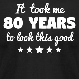 It Took Me 80 Years To Look This Good - Men's T-Shirt by American Apparel