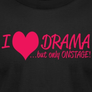 DRAMA - I LOVE DRAMA .......BUT ONLY ON STAGE! - Men's T-Shirt by American Apparel