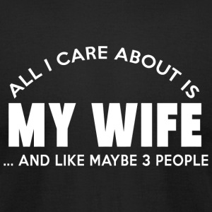 My wife - all i care about is my wife and like m - Men's T-Shirt by American Apparel