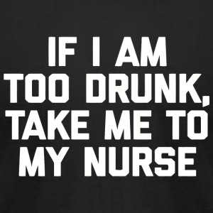 Nurse - If I Am Too Drunk Take Me To My Nurse fu - Men's T-Shirt by American Apparel