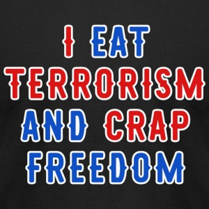 Freedom - I Eat Terrorism and Crap Freedom - Men's T-Shirt by American Apparel