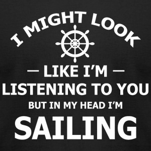Sailing - I Might Look Like I'm Listening To You - Men's T-Shirt by American Apparel