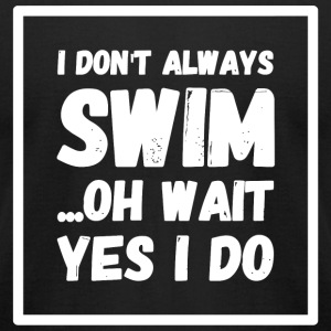 Swimming - I Don't Always Swim ...Oh Wait, Yes I - Men's T-Shirt by American Apparel
