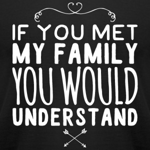 Family - If You Met My Family You Would Understa - Men's T-Shirt by American Apparel