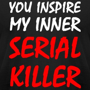 Killer - You Inspire My Inner Serial Killer - Men's T-Shirt by American Apparel